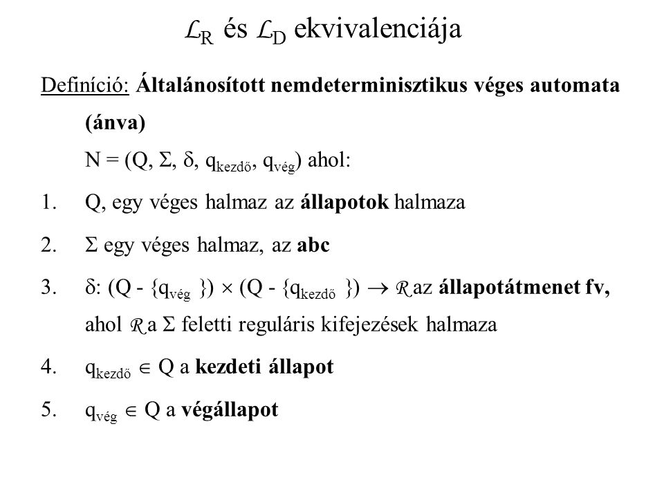 L R és L D ekvivalenciája Definíció: Általánosított nemdeterminisztikus véges automata (ánva) N = (Q, , , q kezdő, q vég ) ahol: 1.Q, egy véges halmaz az állapotok halmaza 2.