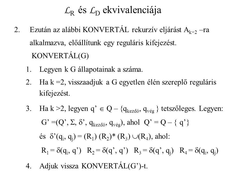 L R és L D ekvivalenciája 2.Ezután az alábbi KONVERTÁL rekurzív eljárást A k+2 –ra alkalmazva, előállítunk egy reguláris kifejezést. KONVERTÁL(G) 1.Le