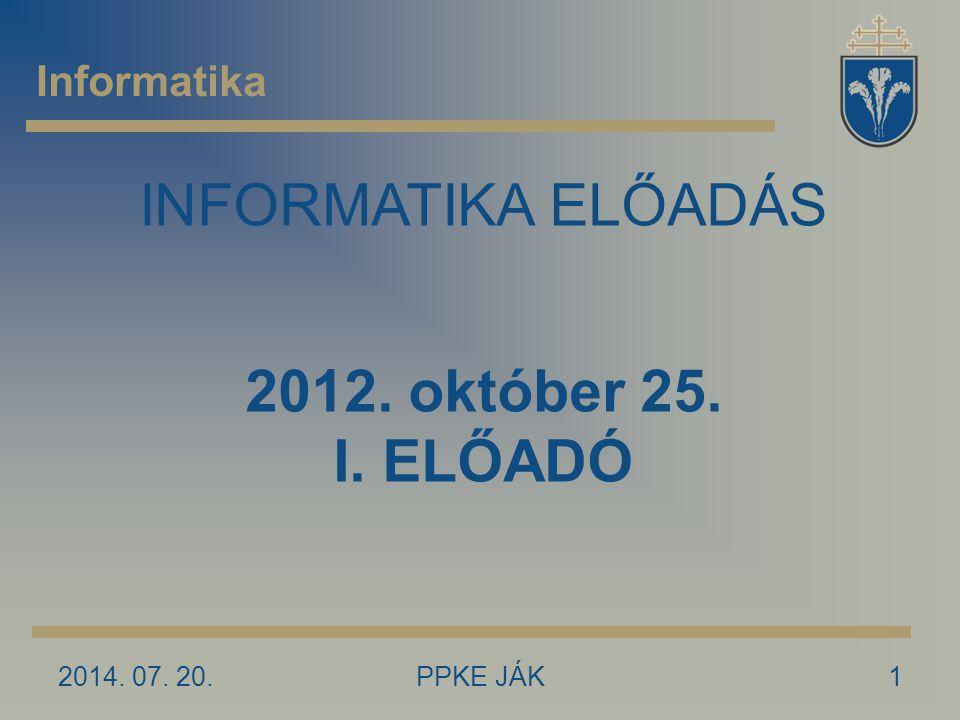 2014. 07. 20.PPKE JÁK1 Informatika INFORMATIKA ELŐADÁS 2012. október 25. I. ELŐADÓ