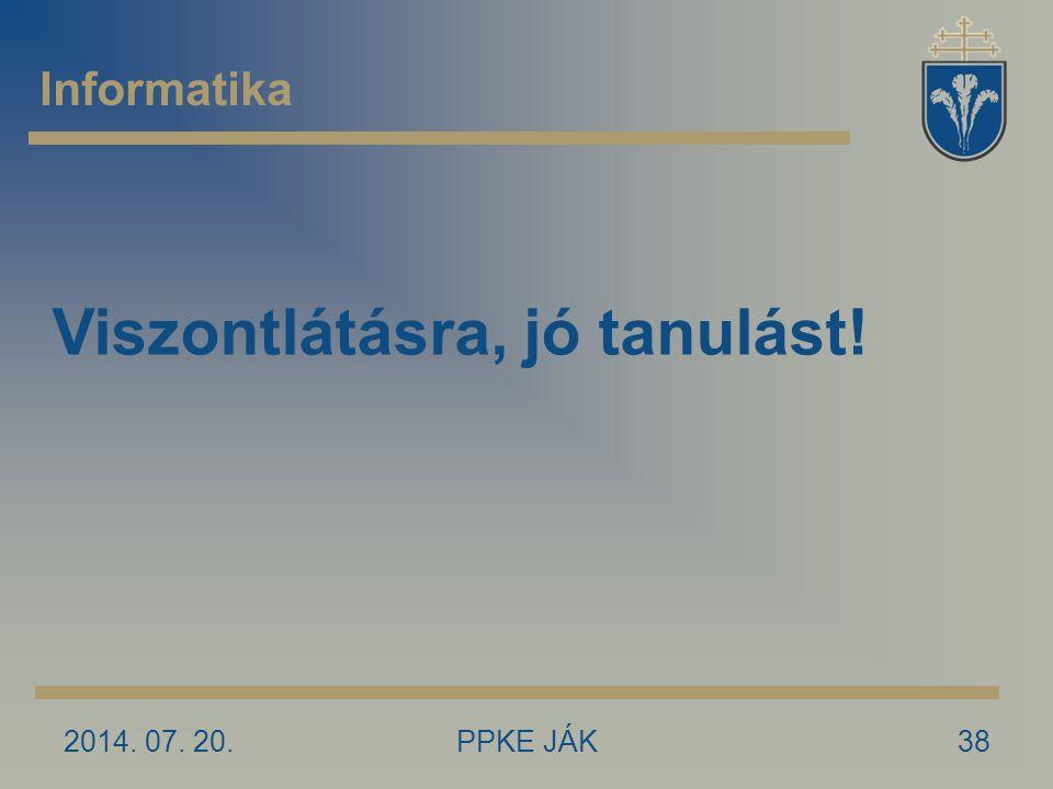 2014. 07. 20.PPKE JÁK38 Informatika Viszontlátásra, jó tanulást!