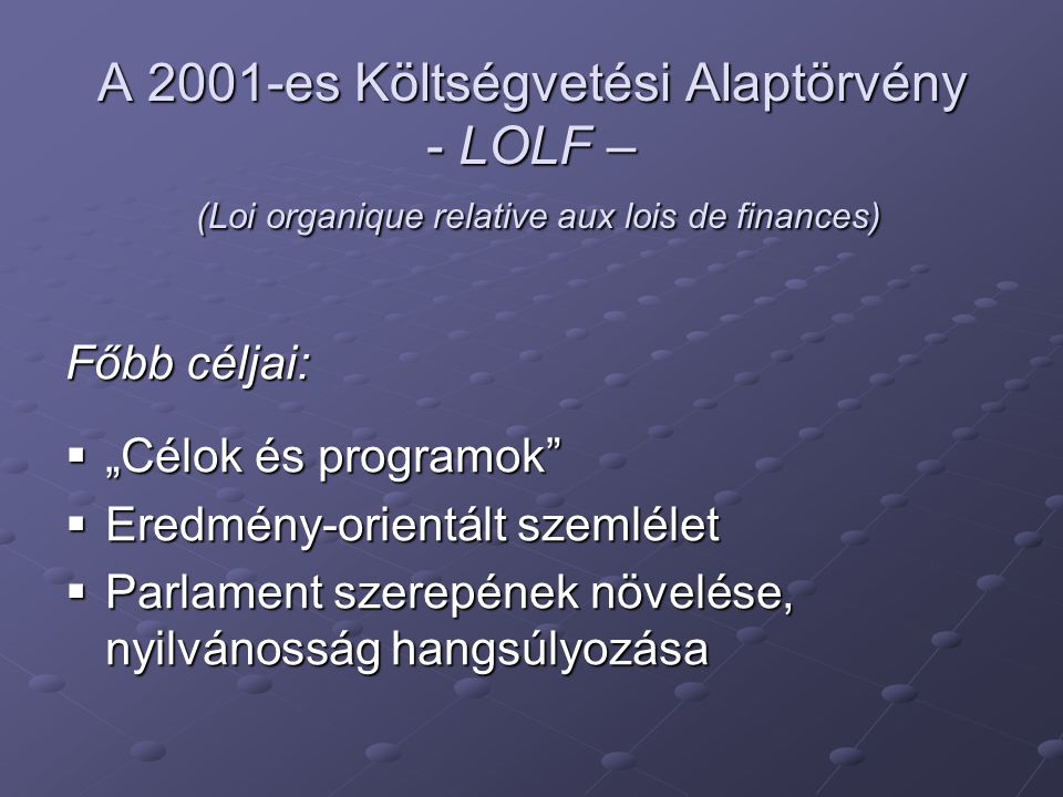 """A 2001-es Költségvetési Alaptörvény - LOLF – (Loi organique relative aux lois de finances) Főbb céljai:  """"Célok és programok""""  Eredmény-orientált sz"""