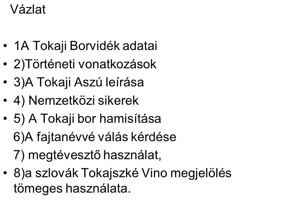 Vázlat 1A Tokaji Borvidék adatai 2)Történeti vonatkozások 3)A Tokaji Aszú leírása 4) Nemzetközi sikerek 5) A Tokaji bor hamisítása 6)A fajtanévvé válás kérdése 7) megtévesztő használat, 8)a szlovák Tokajszké Vino megjelölés tömeges használata.