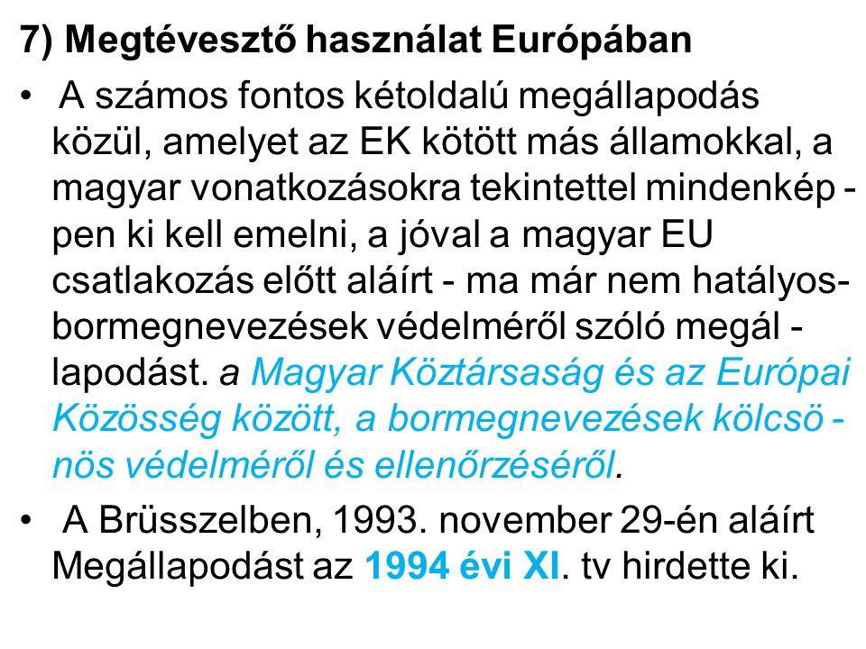 7) Megtévesztő használat Európában A számos fontos kétoldalú megállapodás közül, amelyet az EK kötött más államokkal, a magyar vonatkozásokra tekintettel mindenkép - pen ki kell emelni, a jóval a magyar EU csatlakozás előtt aláírt - ma már nem hatályos- bormegnevezések védelméről szóló megál - lapodást.