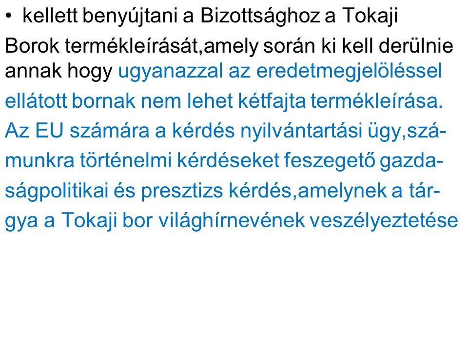 kellett benyújtani a Bizottsághoz a Tokaji Borok termékleírását,amely során ki kell derülnie annak hogy ugyanazzal az eredetmegjelöléssel ellátott bornak nem lehet kétfajta termékleírása.