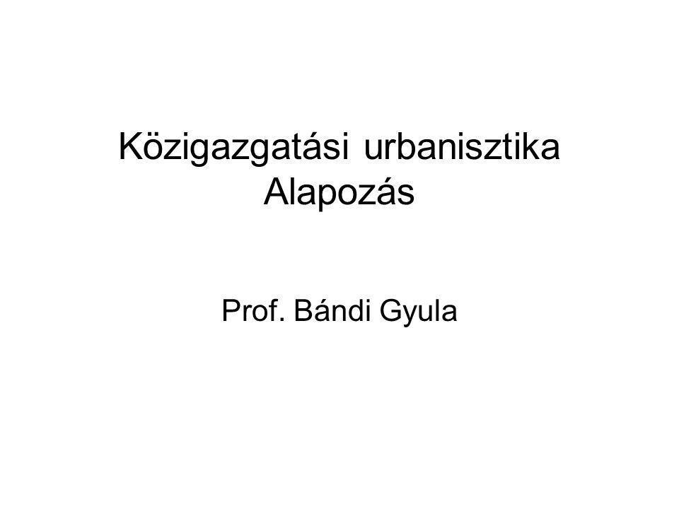 Közigazgatási urbanisztika Alapozás Prof. Bándi Gyula