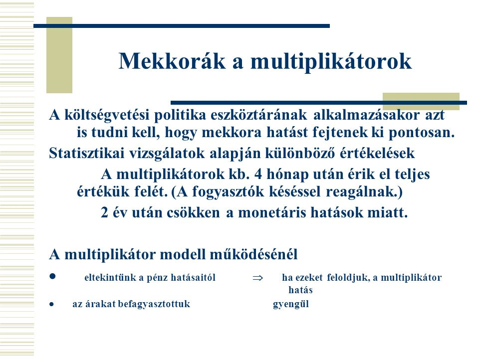 Mekkorák a multiplikátorok A költségvetési politika eszköztárának alkalmazásakor azt is tudni kell, hogy mekkora hatást fejtenek ki pontosan.