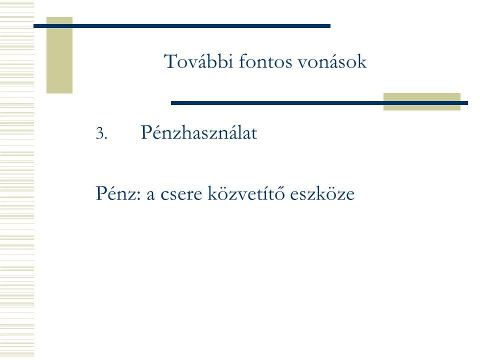 További fontos vonások 3. Pénzhasználat Pénz: a csere közvetítő eszköze