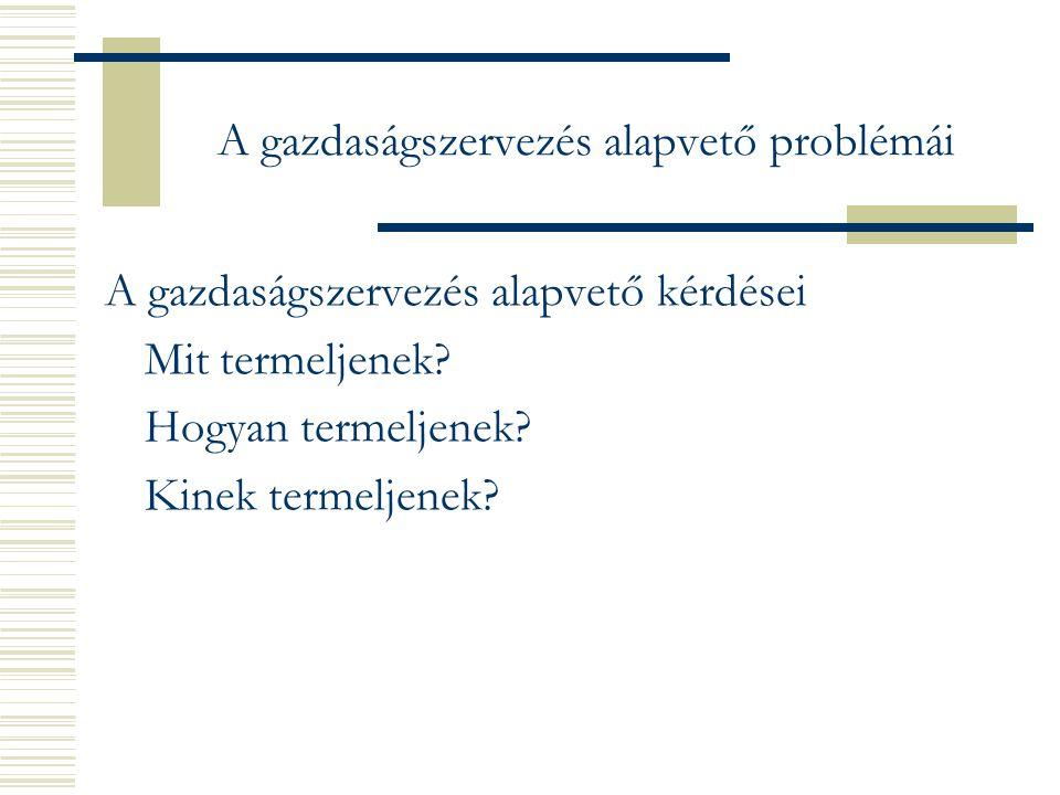 A gazdaságszervezés alapvető problémái A gazdaságszervezés alapvető kérdései Mit termeljenek.