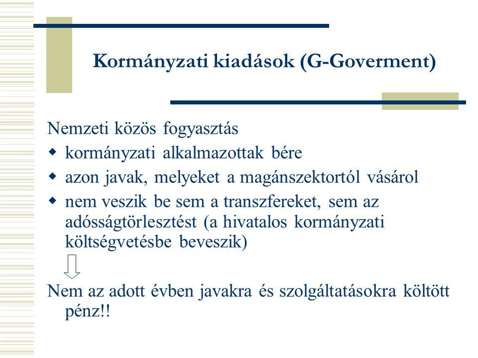 Kormányzati kiadások (G-Goverment) Nemzeti közös fogyasztás  kormányzati alkalmazottak bére  azon javak, melyeket a magánszektortól vásárol  nem veszik be sem a transzfereket, sem az adósságtörlesztést (a hivatalos kormányzati költségvetésbe beveszik) Nem az adott évben javakra és szolgáltatásokra költött pénz!!