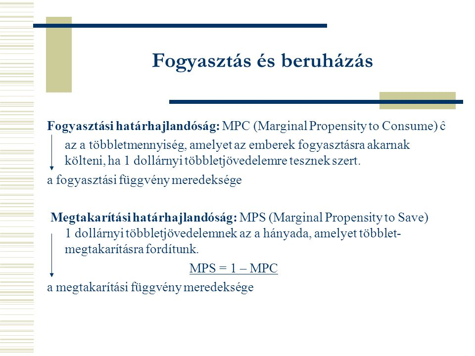 Fogyasztási határhajlandóság: MPC (Marginal Propensity to Consume) ĉ az a többletmennyiség, amelyet az emberek fogyasztásra akarnak költeni, ha 1 dollárnyi többletjövedelemre tesznek szert.