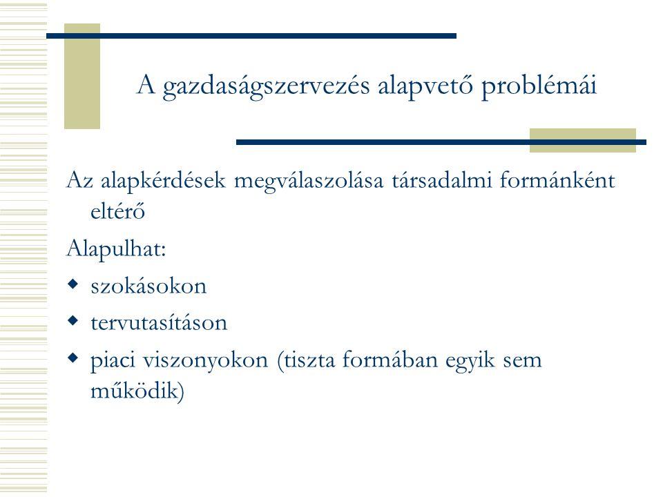 A gazdaságszervezés alapvető problémái Az alapkérdések megválaszolása társadalmi formánként eltérő Alapulhat:  szokásokon  tervutasításon  piaci viszonyokon (tiszta formában egyik sem működik)