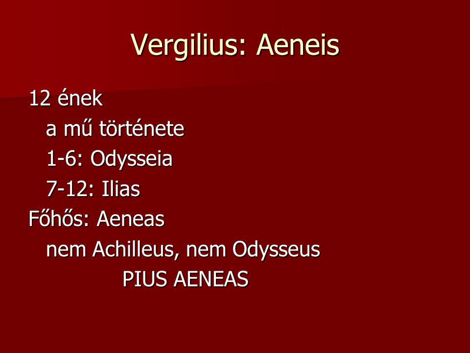 Vergilius: Aeneis 12 ének a mű története 1-6: Odysseia 7-12: Ilias Főhős: Aeneas nem Achilleus, nem Odysseus PIUS AENEAS