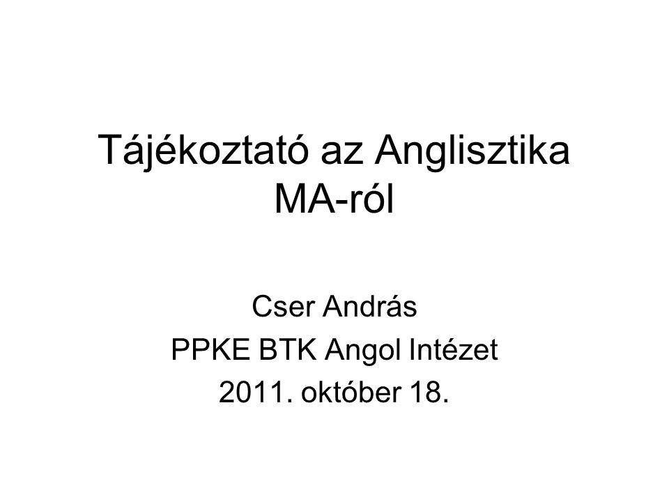 Tájékoztató az Anglisztika MA-ról Cser András PPKE BTK Angol Intézet 2011. október 18.