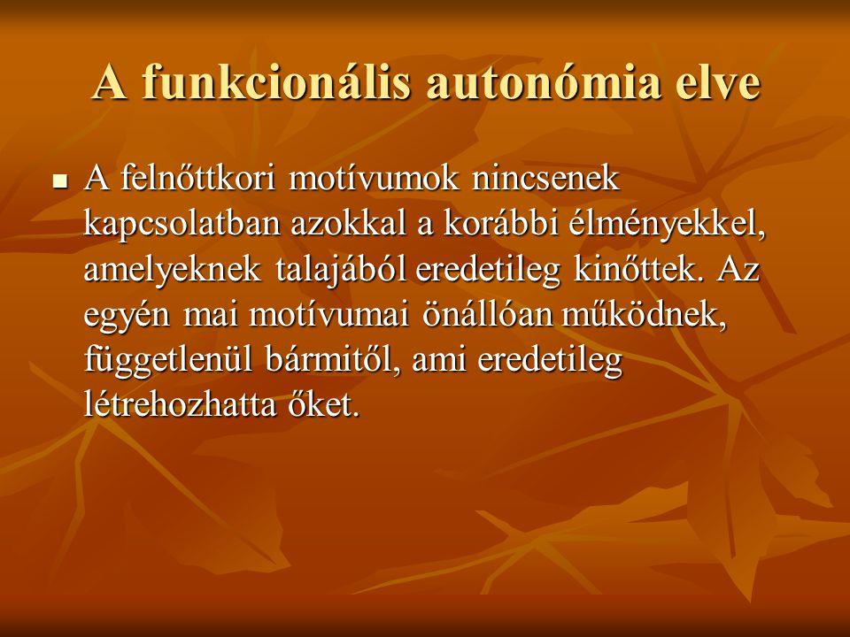 A funkcionális autonómia elve A felnőttkori motívumok nincsenek kapcsolatban azokkal a korábbi élményekkel, amelyeknek talajából eredetileg kinőttek.