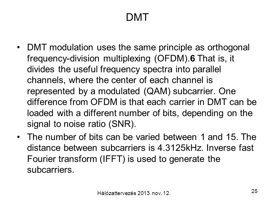 DMT DMT modulation uses the same principle as orthogonal frequency-division multiplexing (OFDM).6 That is, it divides the useful frequency spectra into parallel channels, where the center of each channel is represented by a modulated (QAM) subcarrier.