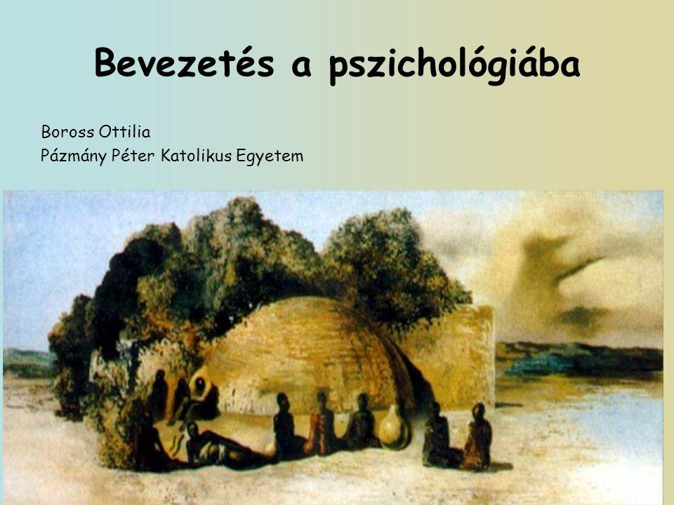 Bevezetés a pszichológiába Boross Ottilia Pázmány Péter Katolikus Egyetem