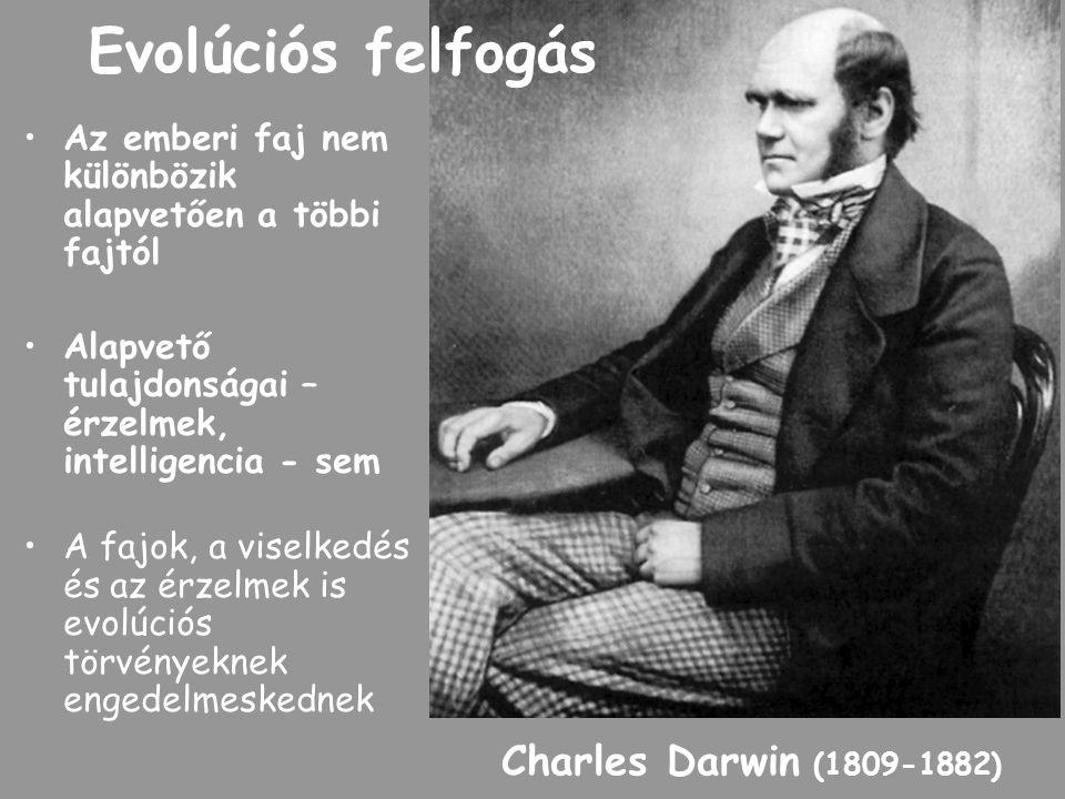 Evolúciós felfogás Az emberi faj nem különbözik alapvetően a többi fajtól Alapvető tulajdonságai – érzelmek, intelligencia - sem A fajok, a viselkedés és az érzelmek is evolúciós törvényeknek engedelmeskednek Charles Darwin (1809-1882)