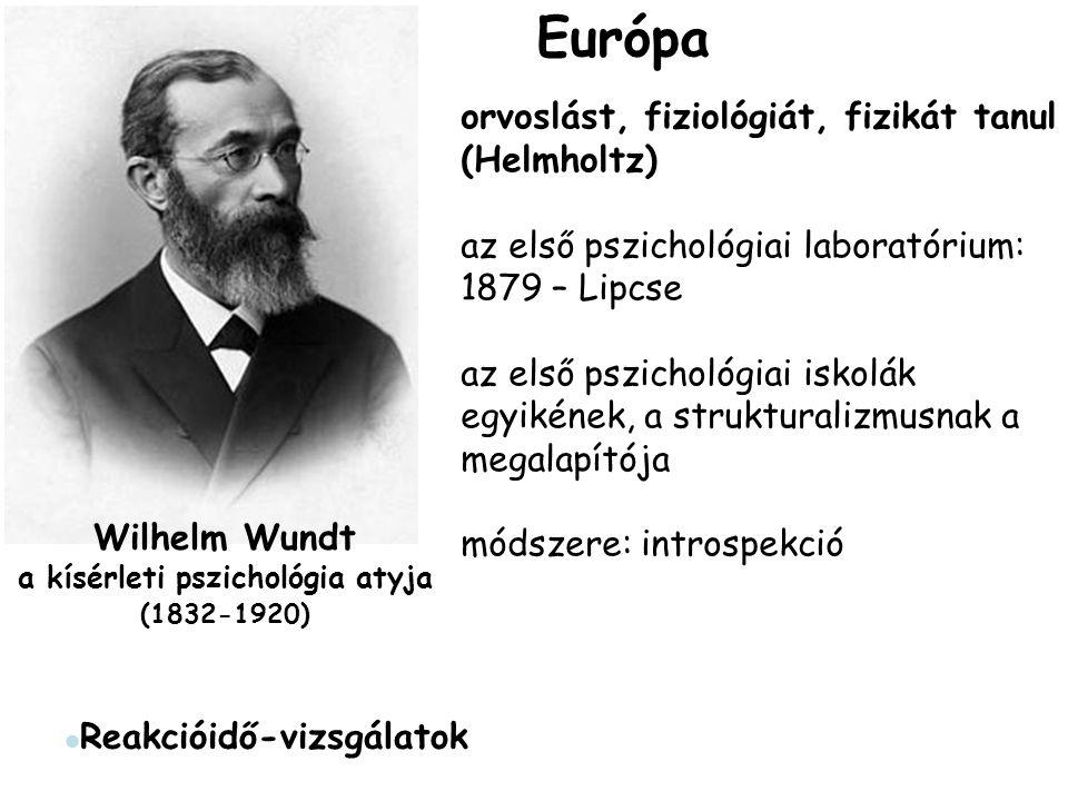 Wilhelm Wundt a kísérleti pszichológia atyja (1832-1920) orvoslást, fiziológiát, fizikát tanul (Helmholtz) az első pszichológiai laboratórium: 1879 – Lipcse az első pszichológiai iskolák egyikének, a strukturalizmusnak a megalapítója módszere: introspekció Reakcióidő-vizsgálatok Európa
