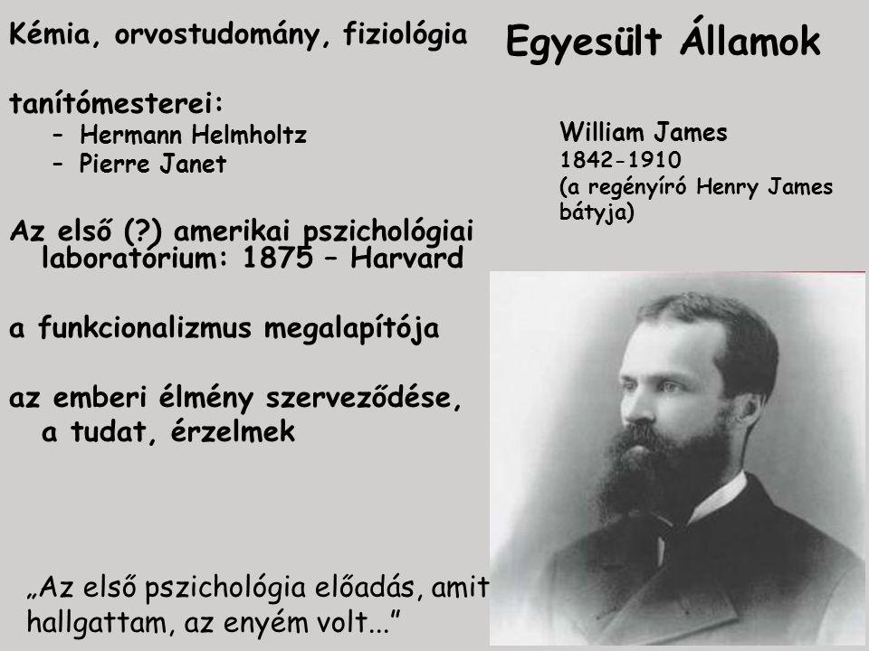 """Egyesült Államok Kémia, orvostudomány, fiziológia tanítómesterei: –Hermann Helmholtz –Pierre Janet Az első (?) amerikai pszichológiai laboratórium: 1875 – Harvard a funkcionalizmus megalapítója az emberi élmény szerveződése, a tudat, érzelmek William James 1842-1910 (a regényíró Henry James bátyja) """"Az első pszichológia előadás, amit hallgattam, az enyém volt..."""
