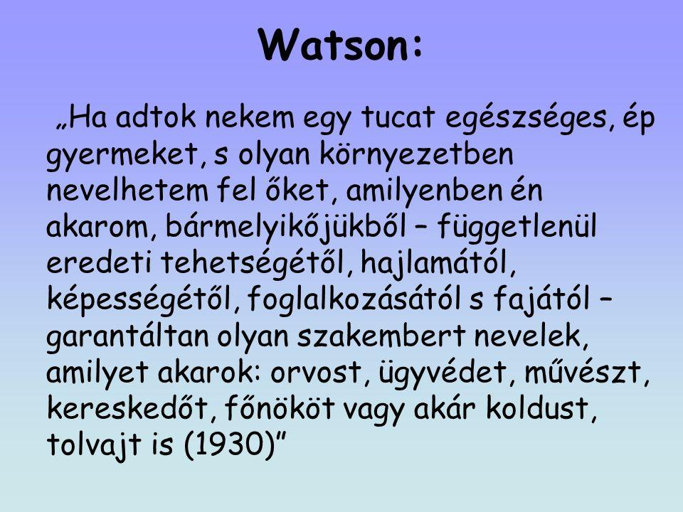 """Watson: """"Ha adtok nekem egy tucat egészséges, ép gyermeket, s olyan környezetben nevelhetem fel őket, amilyenben én akarom, bármelyikőjükből – függetlenül eredeti tehetségétől, hajlamától, képességétől, foglalkozásától s fajától – garantáltan olyan szakembert nevelek, amilyet akarok: orvost, ügyvédet, művészt, kereskedőt, főnököt vagy akár koldust, tolvajt is (1930)"""