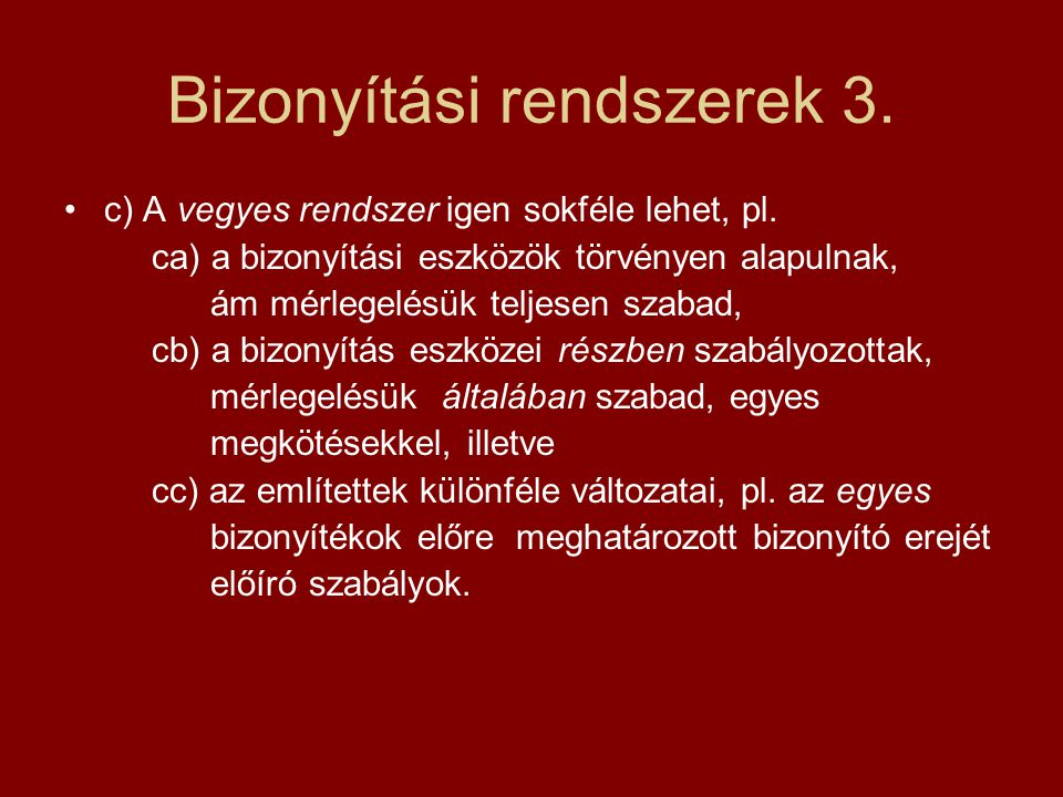 Bizonyítási rendszerek 3. c) A vegyes rendszer igen sokféle lehet, pl. ca) a bizonyítási eszközök törvényen alapulnak, ám mérlegelésük teljesen szabad