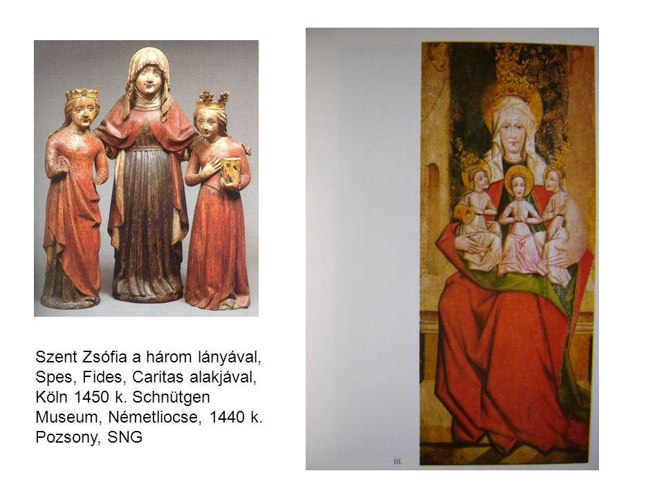 Szent Zsófia a három lányával, Spes, Fides, Caritas alakjával, Köln 1450 k. Schnütgen Museum, Németliocse, 1440 k. Pozsony, SNG