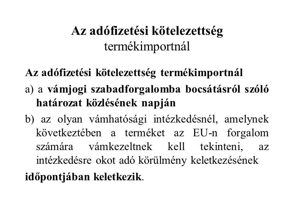 Az adófizetési kötelezettség termékimportnál a) a vámjogi szabadforgalomba bocsátásról szóló határozat közlésének napján b) az olyan vámhatósági intéz