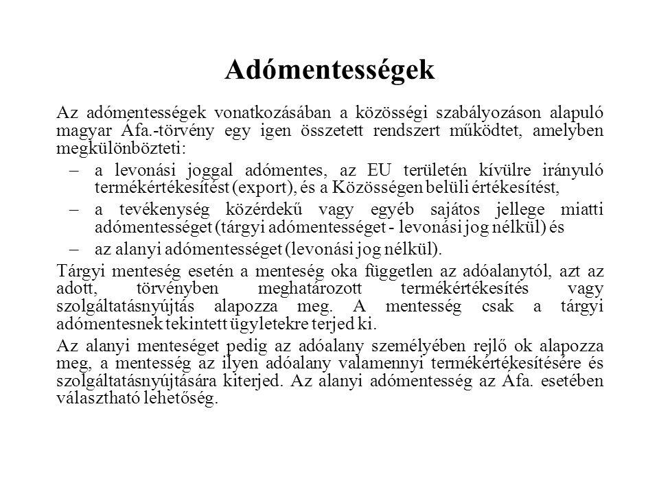 Adómentességek Az adómentességek vonatkozásában a közösségi szabályozáson alapuló magyar Áfa.-törvény egy igen összetett rendszert működtet, amelyben megkülönbözteti: –a levonási joggal adómentes, az EU területén kívülre irányuló termékértékesítést (export), és a Közösségen belüli értékesítést, –a tevékenység közérdekű vagy egyéb sajátos jellege miatti adómentességet (tárgyi adómentességet - levonási jog nélkül) és –az alanyi adómentességet (levonási jog nélkül).