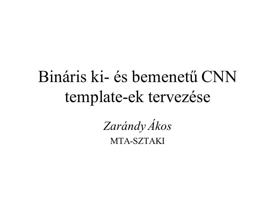Bináris ki- és bemenetű CNN template-ek tervezése Zarándy Ákos MTA-SZTAKI