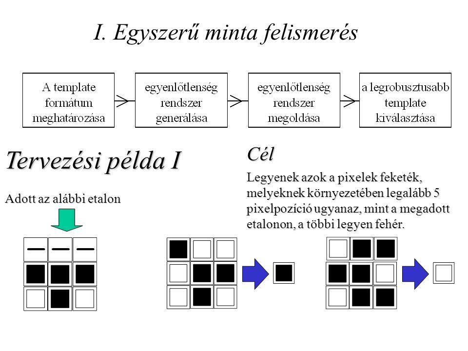 I. Egyszerű minta felismerés Tervezési példa I Adott az alábbi etalon Cél Legyenek azok a pixelek feketék, melyeknek környezetében legalább 5 pixelpoz