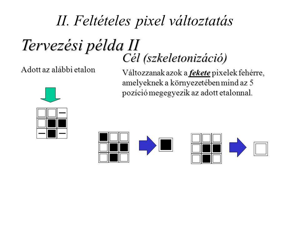 II. Feltételes pixel változtatás Tervezési példa II Adott az alábbi etalon Cél (szkeletonizáció) Változzanak azok a fekete pixelek fehérre, amelyeknek