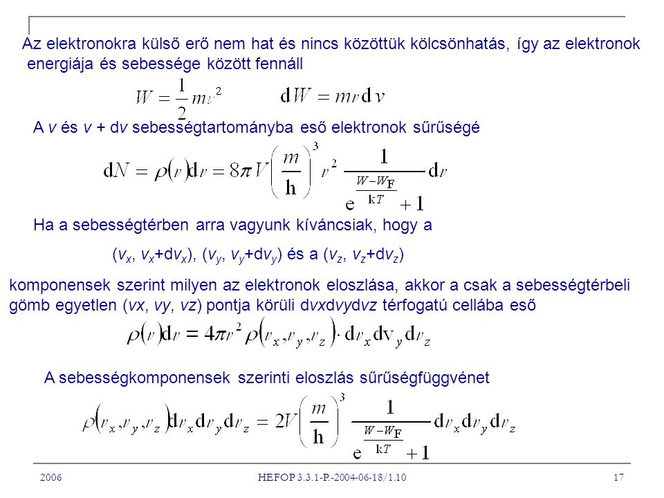 2006 HEFOP 3.3.1-P.-2004-06-18/1.10 17 Az elektronokra külső erő nem hat és nincs közöttük kölcsönhatás, így az elektronok energiája és sebessége között fennáll A v és v + dv sebességtartományba eső elektronok sűrűségé Ha a sebességtérben arra vagyunk kíváncsiak, hogy a (v x, v x +dv x ), (v y, v y +dv y ) és a (v z, v z +dv z ) komponensek szerint milyen az elektronok eloszlása, akkor a csak a sebességtérbeli gömb egyetlen (vx, vy, vz) pontja körüli dvxdvydvz térfogatú cellába eső A sebességkomponensek szerinti eloszlás sűrűségfüggvénet