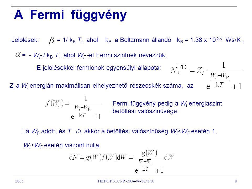 2006 HEFOP 3.3.1-P.-2004-06-18/1.10 8 A Fermi függvény Jelölések: = 1/ k B T, ahol k B a Boltzmann állandó k B = 1.38 x 10 -23 Ws/K, = - W F / k B T, ahol W F -et Fermi szintnek nevezzük.