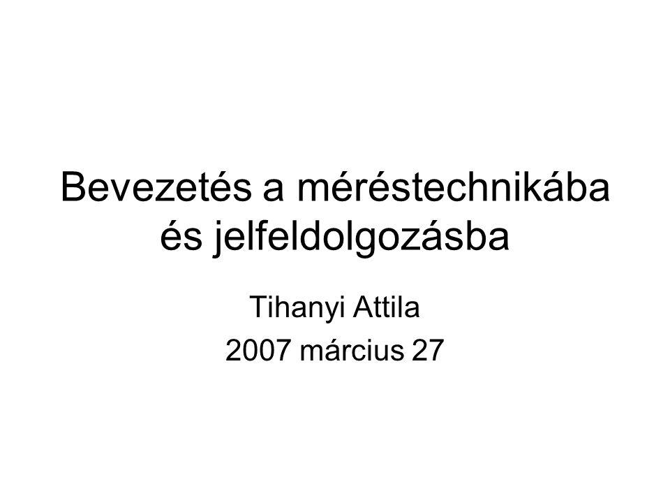 Bevezetés a méréstechnikába és jelfeldolgozásba Tihanyi Attila 2007 március 27