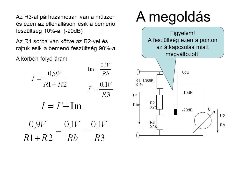 R1=1,368K X1% R2 X2% R3 X3% U 0dB -10dB -20dB U1 Rbe U2 Rb A megoldás Az R3-al párhuzamosan van a műszer és ezen az ellenálláson esik a bemenő feszült