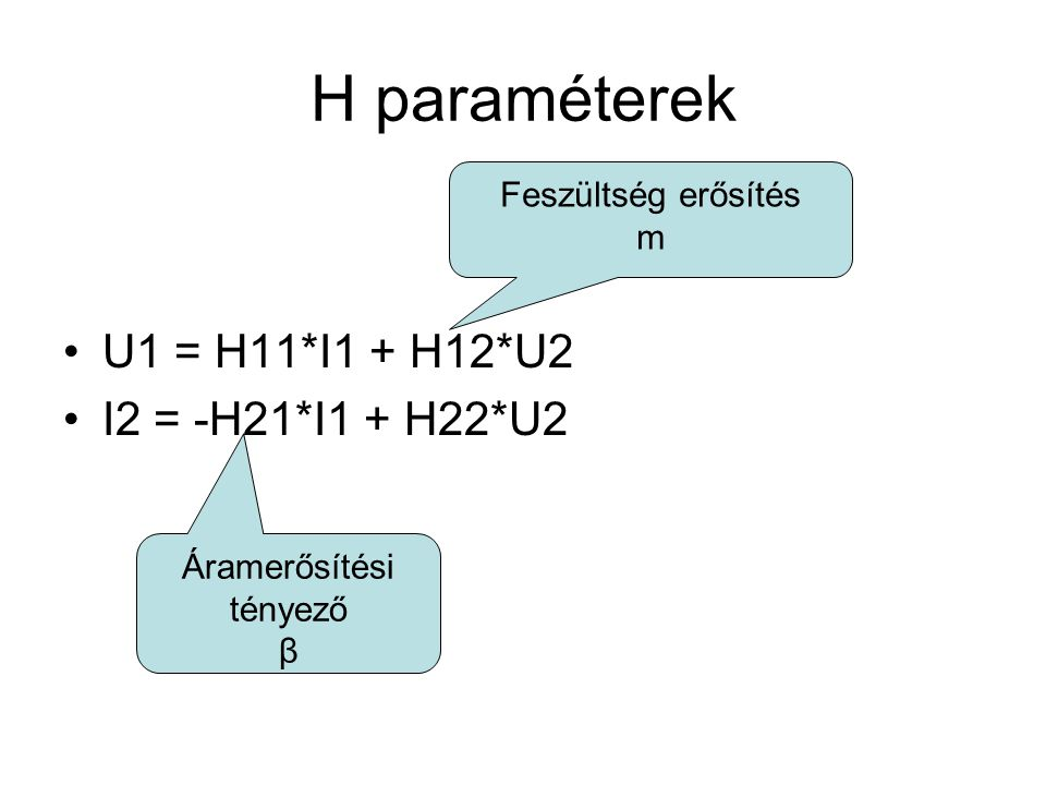 H paraméterek U1 = H11*I1 + H12*U2 I2 = -H21*I1 + H22*U2 Áramerősítési tényező β Feszültség erősítés m