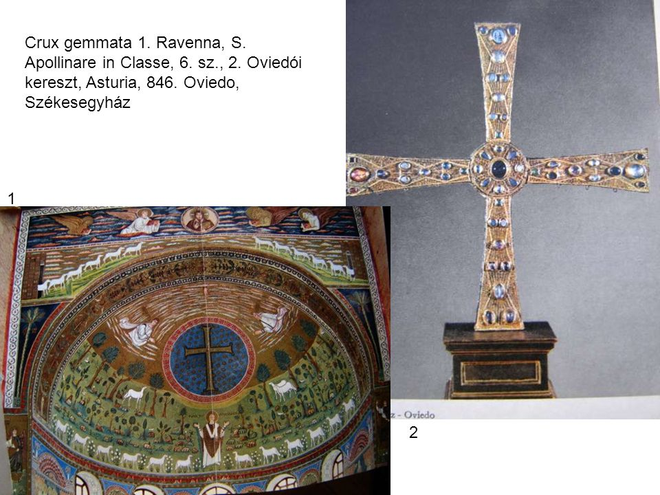 Crux gemmata 1. Ravenna, S. Apollinare in Classe, 6. sz., 2. Oviedói kereszt, Asturia, 846. Oviedo, Székesegyház 1 2