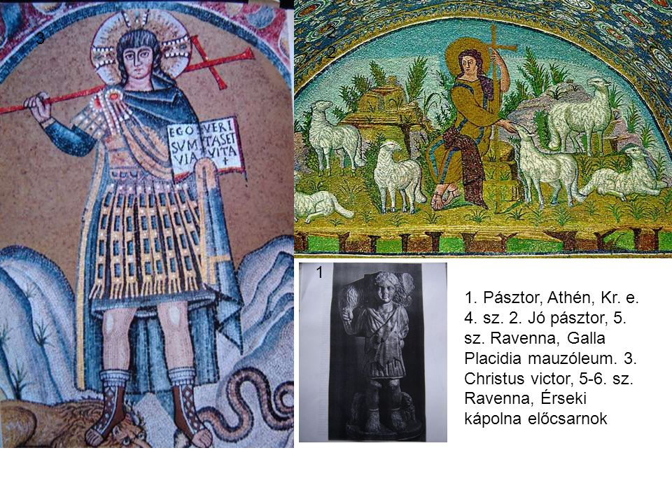 1 2 3 1. Pásztor, Athén, Kr. e. 4. sz. 2. Jó pásztor, 5. sz. Ravenna, Galla Placidia mauzóleum. 3. Christus victor, 5-6. sz. Ravenna, Érseki kápolna e