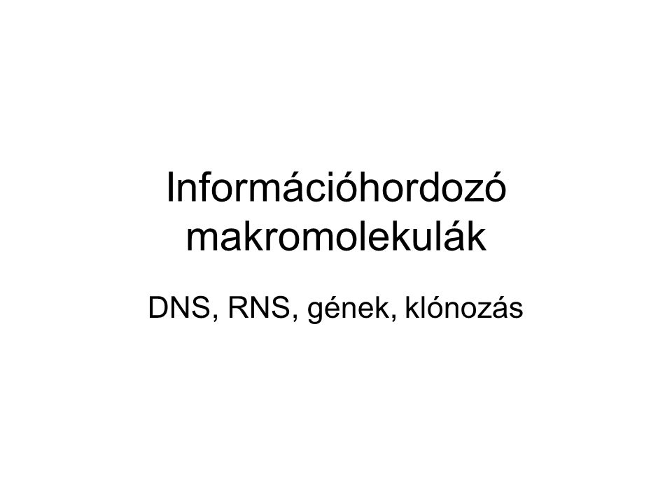 Információhordozó makromolekulák DNS, RNS, gének, klónozás