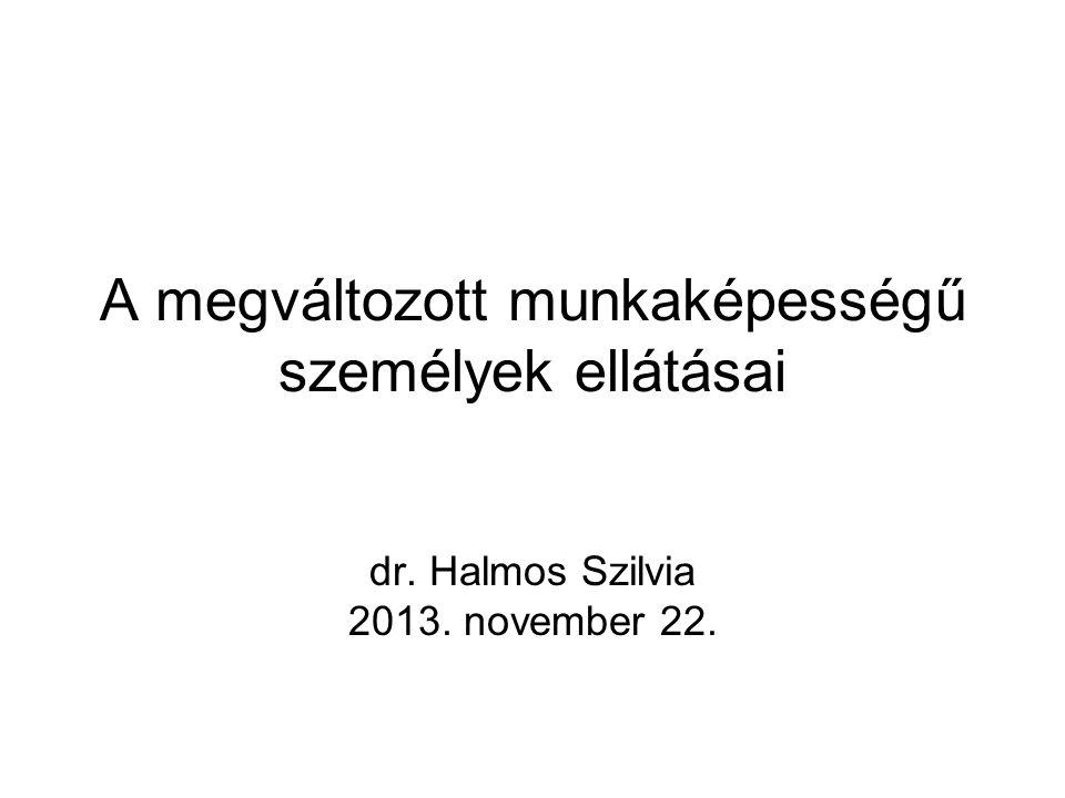 A megváltozott munkaképességű személyek ellátásai dr. Halmos Szilvia 2013. november 22.