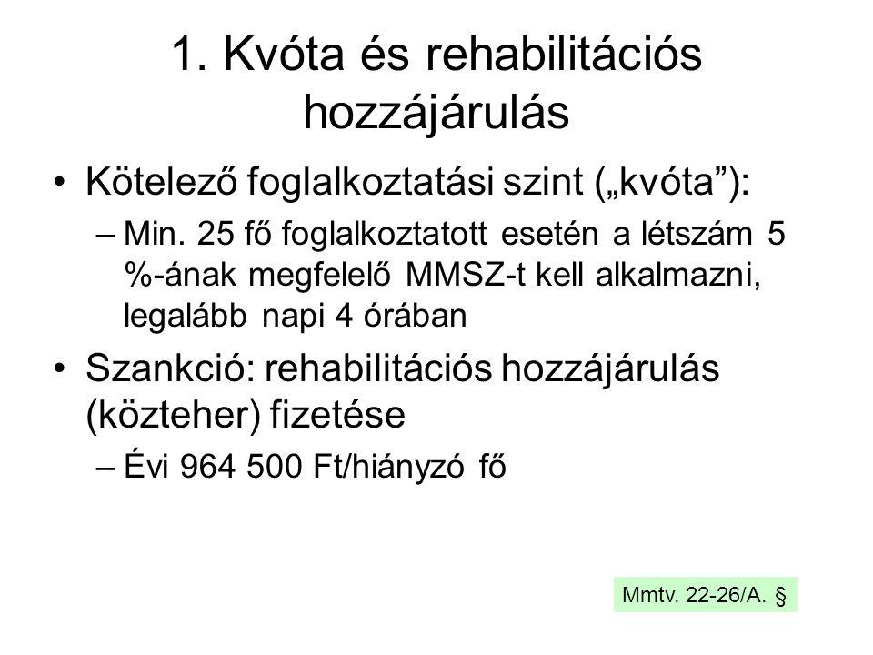 """1. Kvóta és rehabilitációs hozzájárulás Kötelező foglalkoztatási szint (""""kvóta""""): –Min. 25 fő foglalkoztatott esetén a létszám 5 %-ának megfelelő MMSZ"""