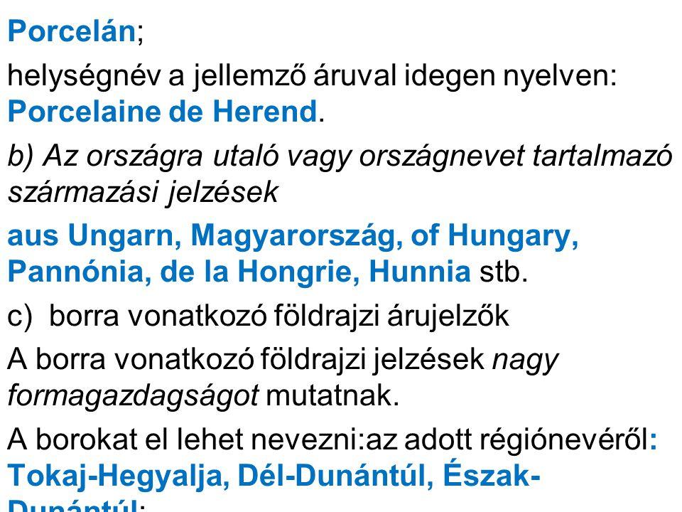 Porcelán; helységnév a jellemző áruval idegen nyelven: Porcelaine de Herend. b) Az országra utaló vagy országnevet tartalmazó származási jelzések aus