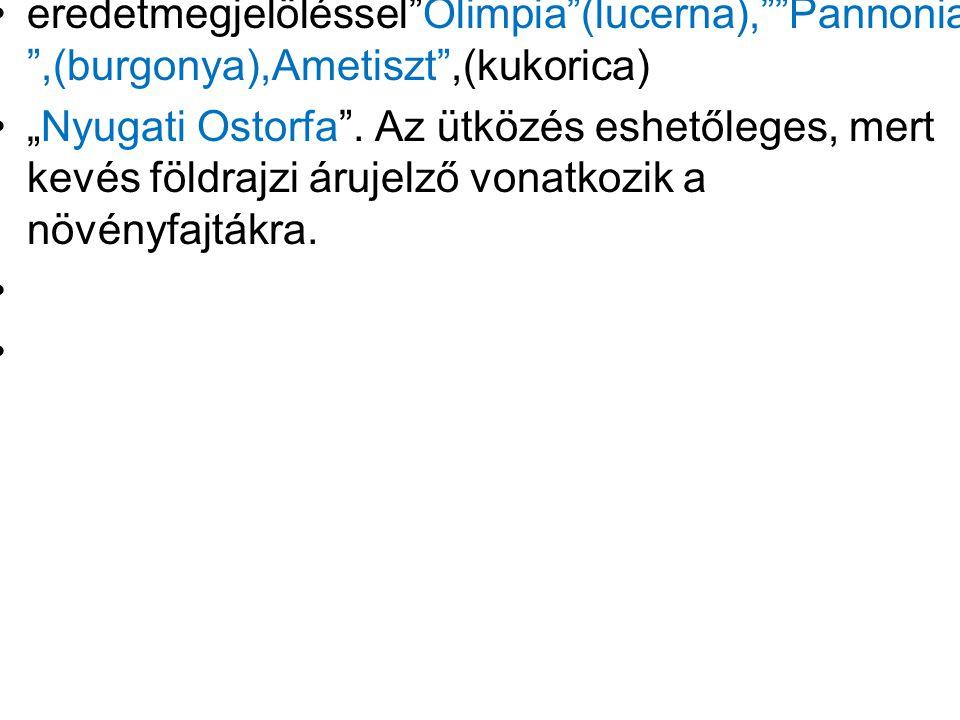 """eredetmegjelöléssel""""Olimpia""""(lucerna),""""""""Pannonia """",(burgonya),Ametiszt"""",(kukorica) """"Nyugati Ostorfa"""". Az ütközés eshetőleges, mert kevés földrajzi áru"""