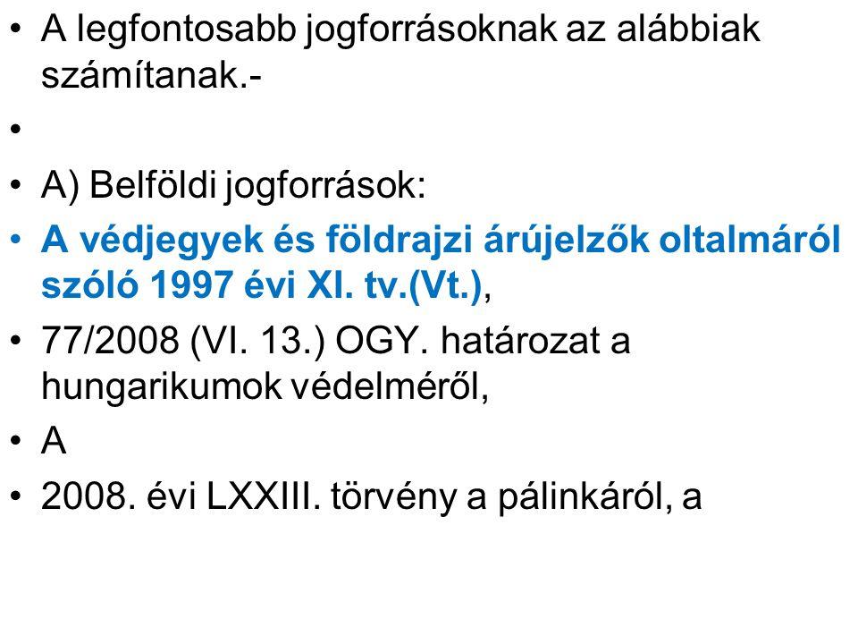 törkölypálinkáról és a Pálinka Nemzeti Tanácsról, 2012 évi XXX.tv.a magyar nemzeti értékekről és a hungarikumokról; 16/2004 (IV, 27) IM rendelet a védjegybejelentés és a földrajzi árujelzőre vonatkozó bejelentés részleges alaki szabályairól, 2004 évi XVIII.tv a szőlőtermelésről és a borgazdál kodásról; 97/2004(VI.)FVM rendelet a borok eredetvédelmi szabályairól; 99/2004(VI.)FVM rendelet a borok előállításáról;
