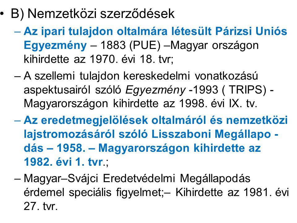 B) Nemzetközi szerződések –Az ipari tulajdon oltalmára létesült Párizsi Uniós Egyezmény – 1883 (PUE) –Magyar országon kihirdette az 1970. évi 18. tvr;
