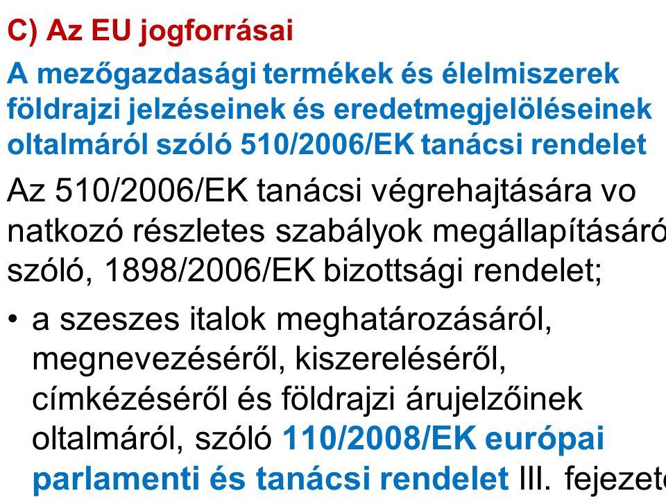 C) Az EU jogforrásai A mezőgazdasági termékek és élelmiszerek földrajzi jelzéseinek és eredetmegjelöléseinek oltalmáról szóló 510/2006/EK tanácsi rend