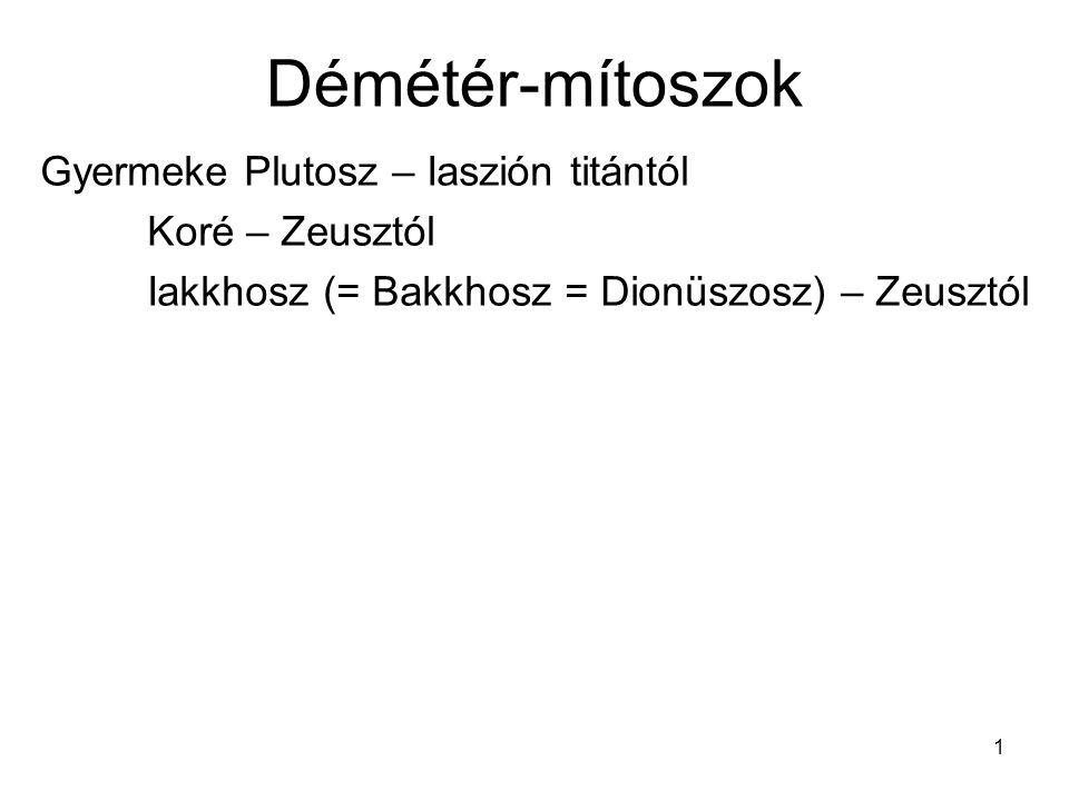 1 Démétér-mítoszok Gyermeke Plutosz – Iaszión titántól Koré – Zeusztól Iakkhosz (= Bakkhosz = Dionüszosz) – Zeusztól