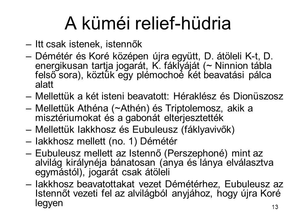 13 A küméi relief-hüdria –Itt csak istenek, istennők –Démétér és Koré középen újra együtt, D. átöleli K-t, D. energikusan tartja jogarát, K. fáklyáját