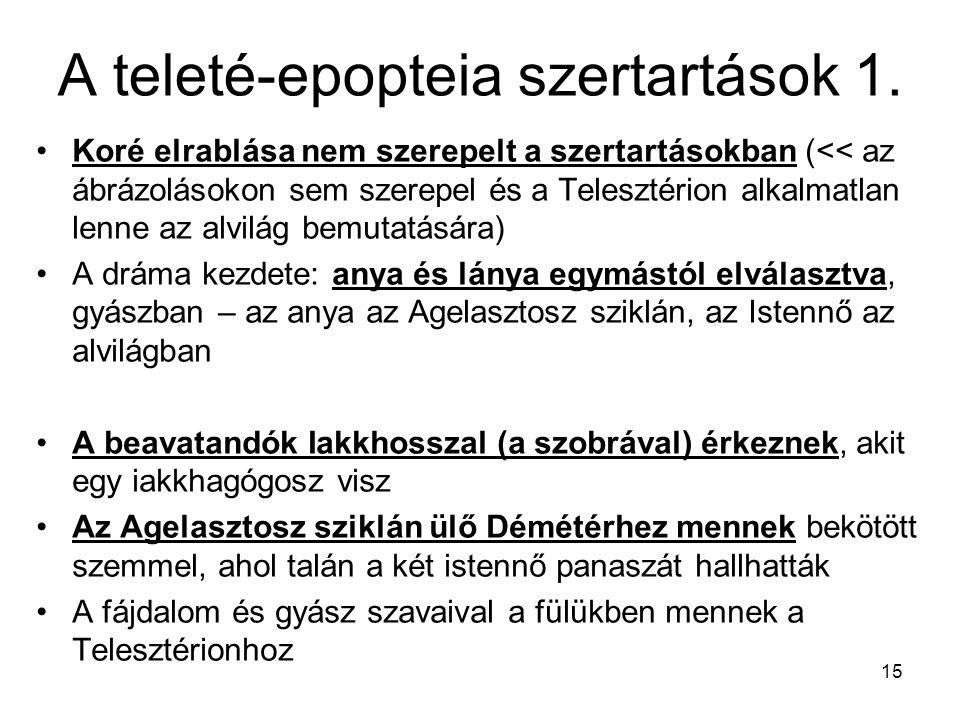 15 A teleté-epopteia szertartások 1. Koré elrablása nem szerepelt a szertartásokban (<< az ábrázolásokon sem szerepel és a Telesztérion alkalmatlan le