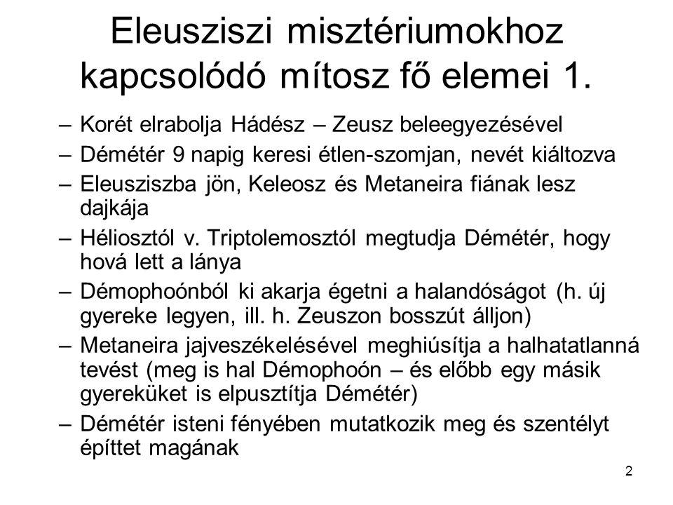 2 Eleusziszi misztériumokhoz kapcsolódó mítosz fő elemei 1. –Korét elrabolja Hádész – Zeusz beleegyezésével –Démétér 9 napig keresi étlen-szomjan, nev